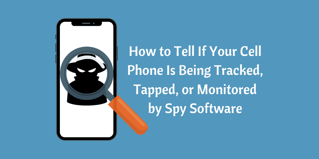 How to Tell If Your Cell Phone Is Being Tracked, Tapped, or Monitored by Spy Software